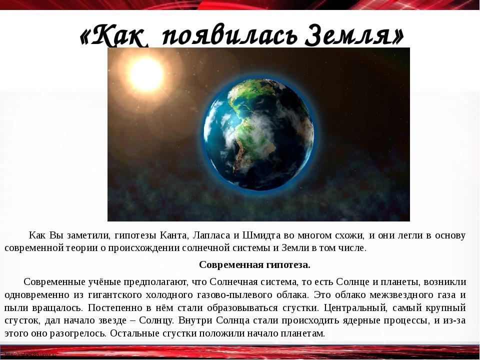 «Как появилась Земля» Как Вы заметили, гипотезы Канта, Лапласа и Шмидта во м...