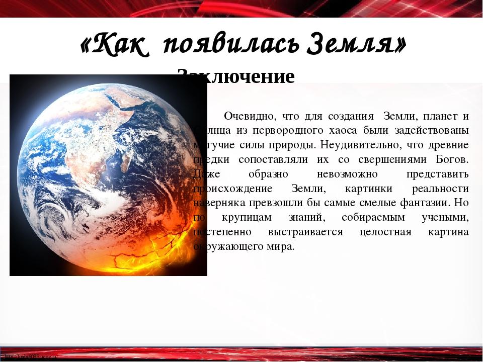 «Как появилась Земля» Заключение Очевидно, что для создания Земли, планет и С...