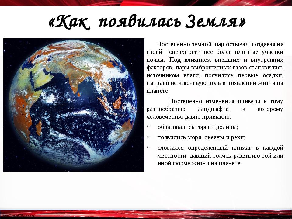 «Как появилась Земля» Постепенно земной шар остывал, создавая на своей повер...