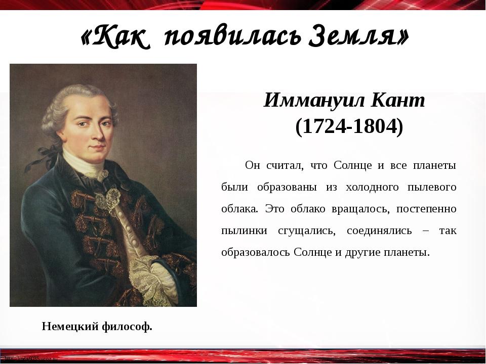 «Как появилась Земля» Немецкий философ. Иммануил Кант (1724-1804) Он считал,...