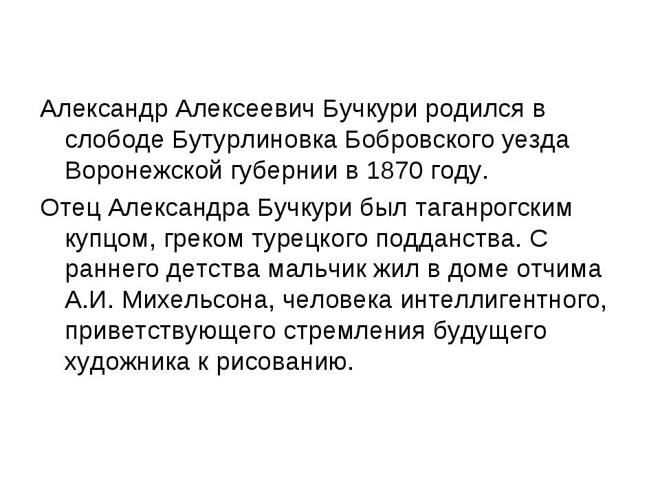 Александр Алексеевич Бучкури родился в слободе Бутурлиновка Бобровского уезда...