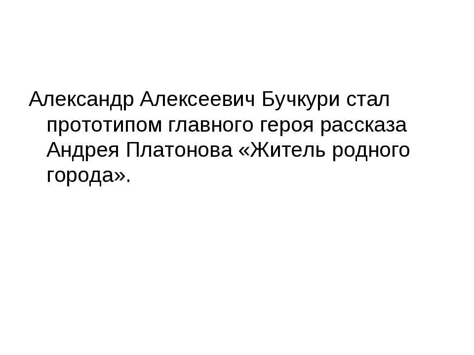 Александр Алексеевич Бучкури стал прототипом главного героя рассказа Андрея П...
