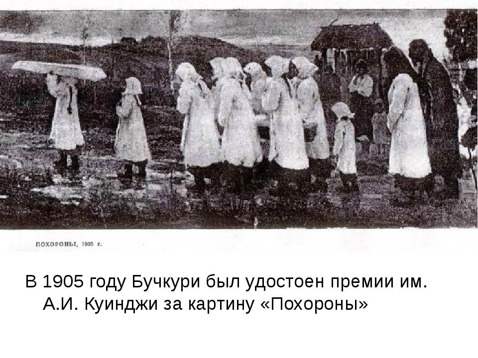 В 1905 году Бучкури был удостоен премии им. А.И. Куинджи за картину «Похороны»