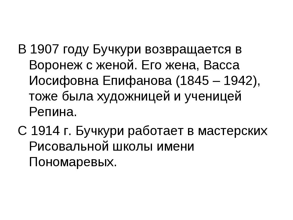 В 1907 году Бучкури возвращается в Воронеж с женой. Его жена, Васса Иосифовна...