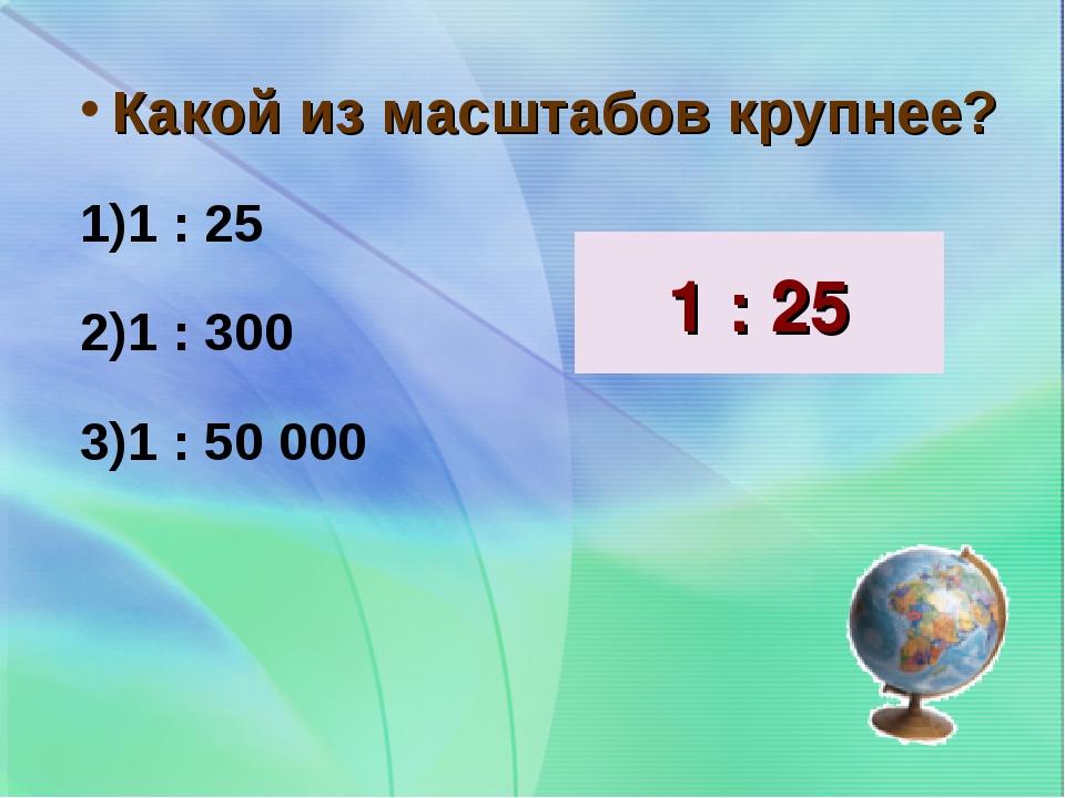 Какой из масштабов крупнее? 1 : 25 1 : 300 1 : 50 000 1 : 25
