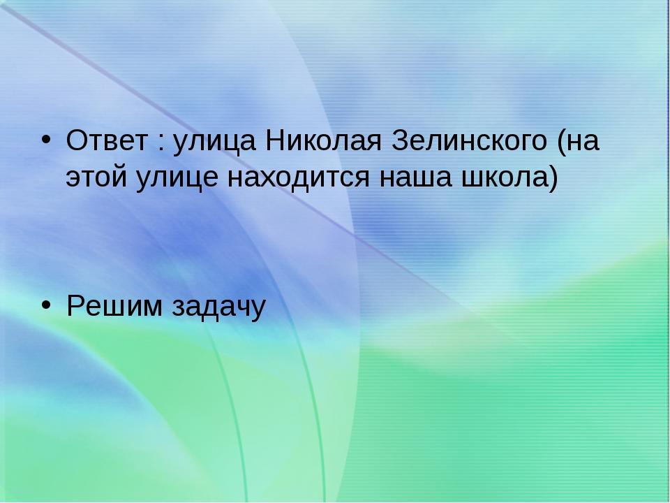 Ответ : улица Николая Зелинского (на этой улице находится наша школа) Решим з...
