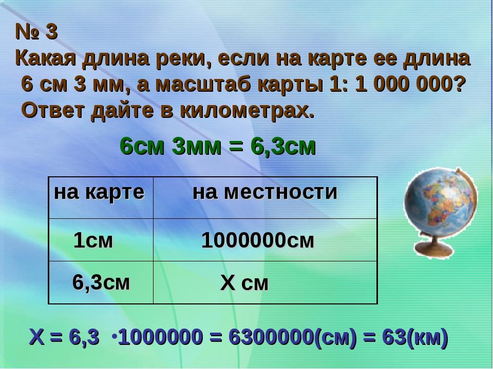 № 3 Какая длина реки, если на карте ее длина 6 см 3 мм, а масштаб карты 1: 1...