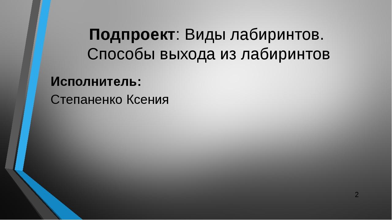 Исполнитель: Степаненко Ксения Подпроект: Виды лабиринтов. Способы выхода из...