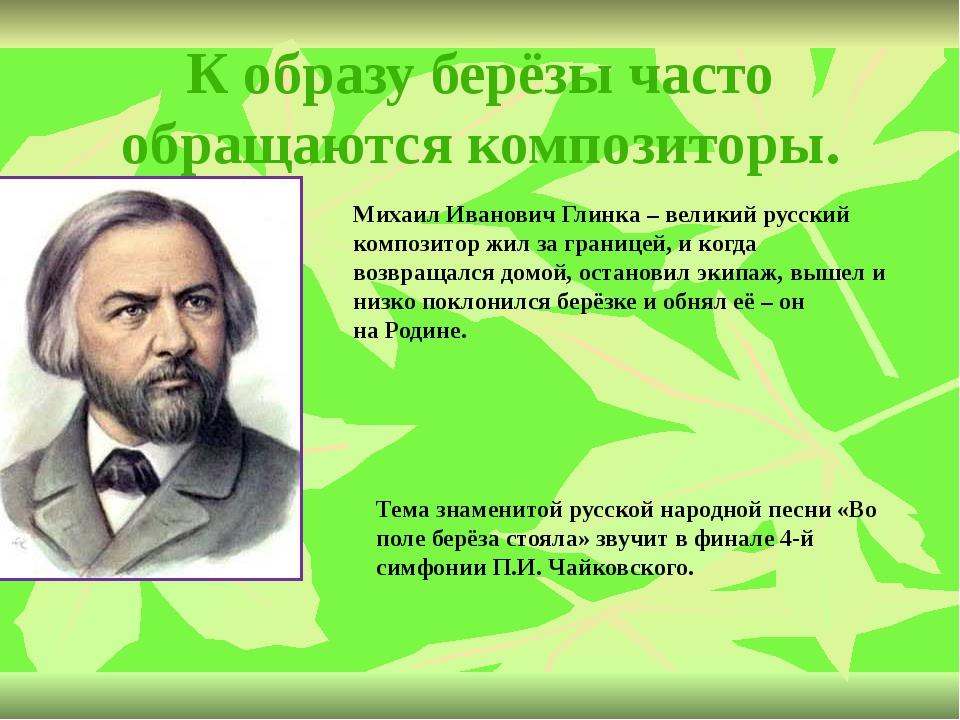 К образу берёзы часто обращаются композиторы. Михаил Иванович Глинка – велики...