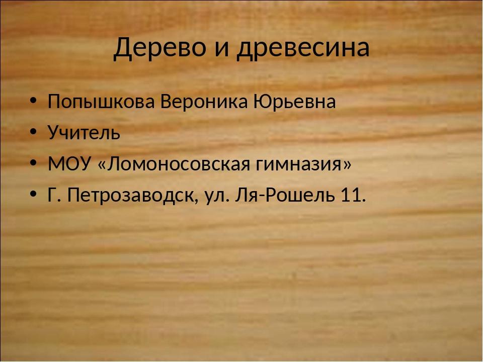 Дерево и древесина Попышкова Вероника Юрьевна Учитель МОУ «Ломоносовская гимн...
