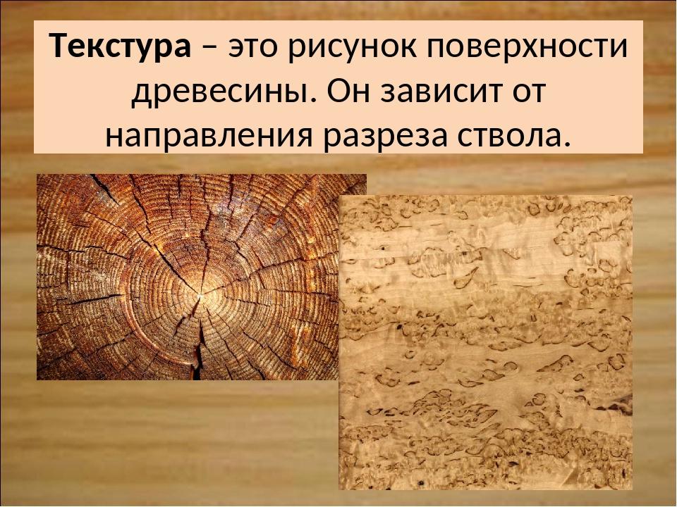 Текстура – это рисунок поверхности древесины. Он зависит от направления разре...