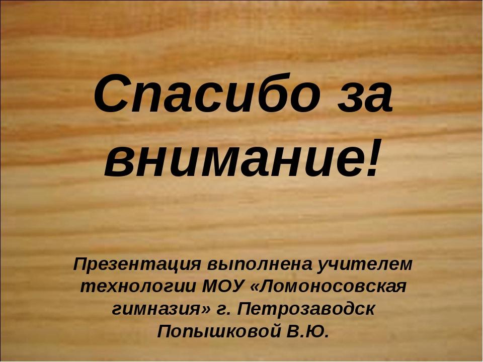 Спасибо за внимание! Презентация выполнена учителем технологии МОУ «Ломоносов...