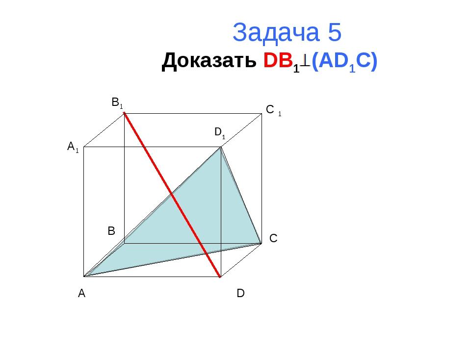 Задача 5 Доказать DB1 (AD1C) A B C D A1 B1 C 1 D1