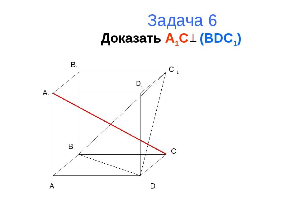 Задача 6 Доказать A1C (BDC1) A B C D A1 B1 C 1 D1