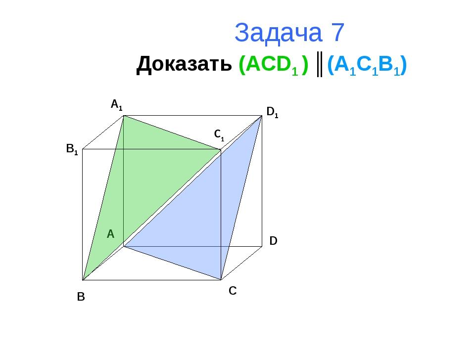 Задача 7 Доказать (ACD1 ) ║(A1C1B1) B A D C B1 A1 D1 C1