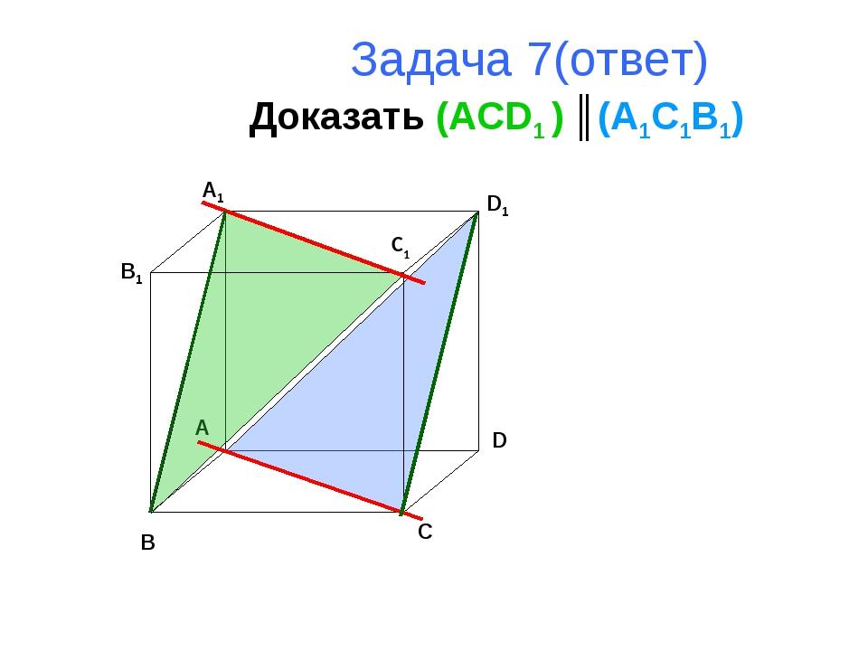 Задача 7(ответ) Доказать (ACD1 ) ║(A1C1B1) B A D C B1 A1 D1 C1