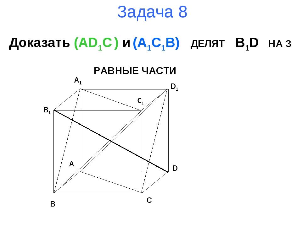 Задача 8 Доказать (AD1C ) и (A1C1B) ДЕЛЯТ B1D НА 3 РАВНЫЕ ЧАСТИ B A D C B1 A1...