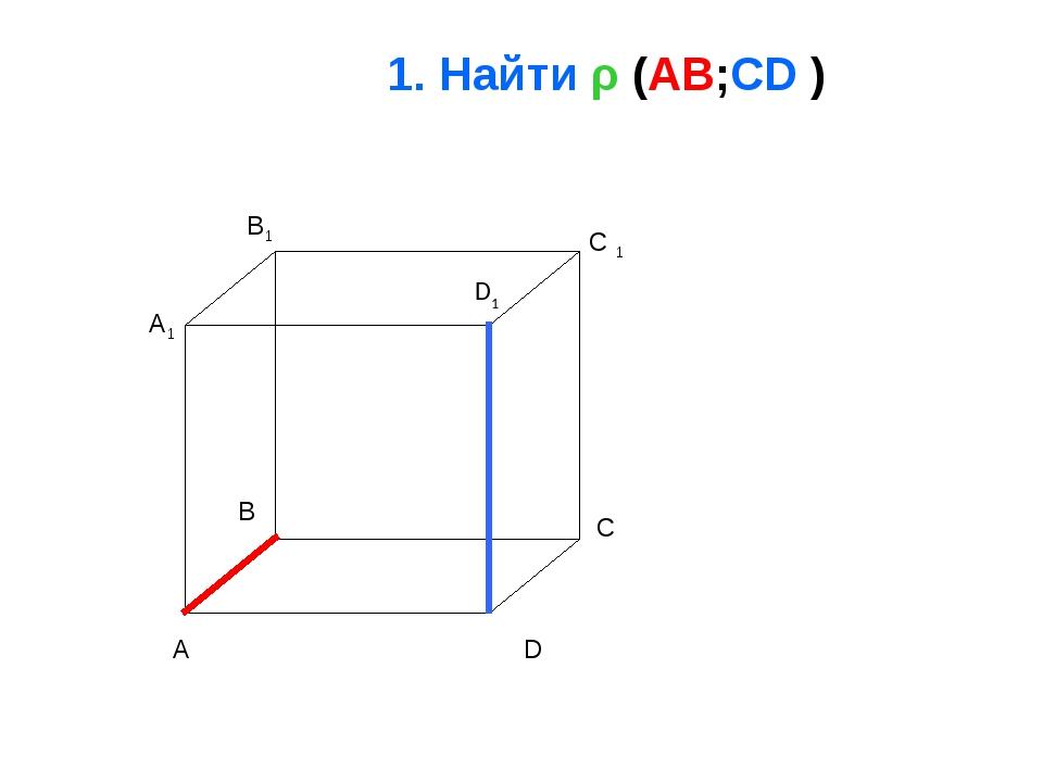 1. Найти ρ (AB;CD ) A B C D A1 B1 C 1 D1