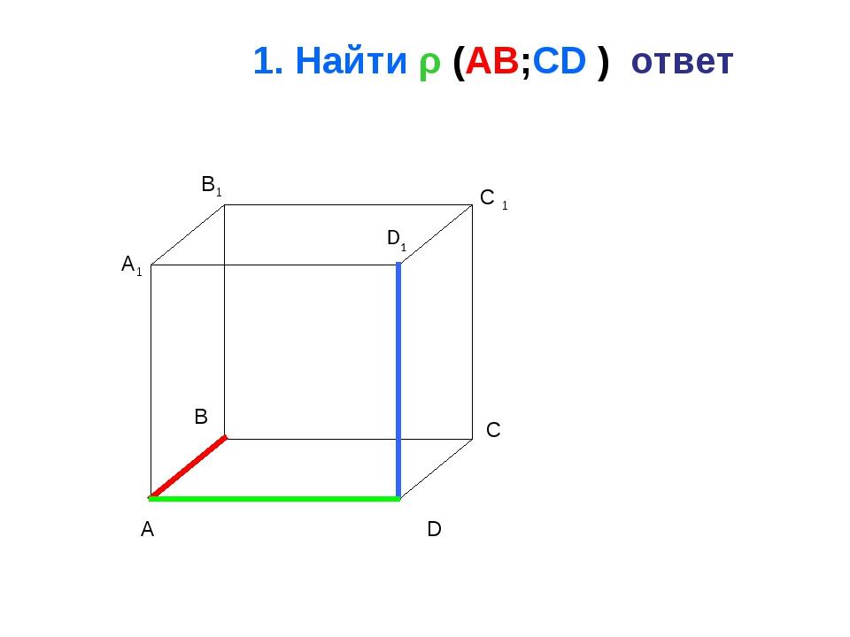 1. Найти ρ (AB;CD ) ответ A B C D A1 B1 C 1 D1