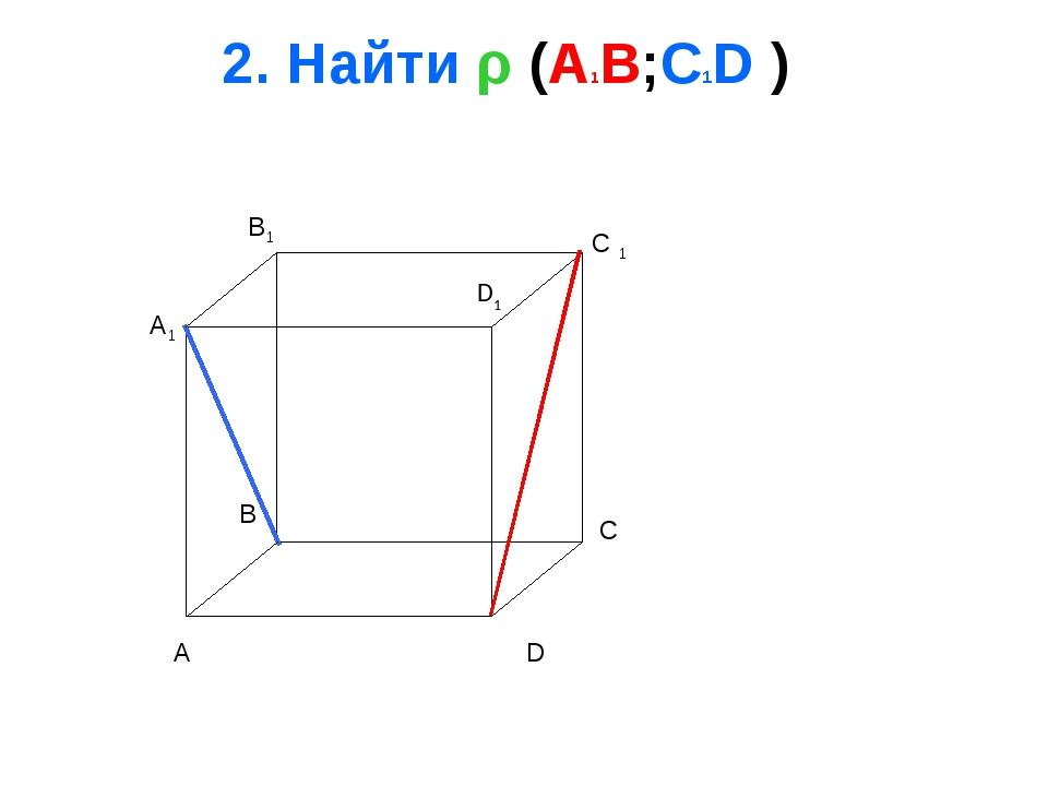 2. Найти ρ (A1B;C1D ) A B C D A1 B1 C 1 D1