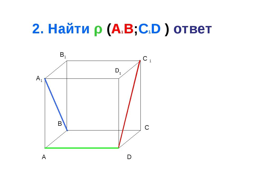2. Найти ρ (A1B;C1D ) ответ A B C D A1 B1 C 1 D1