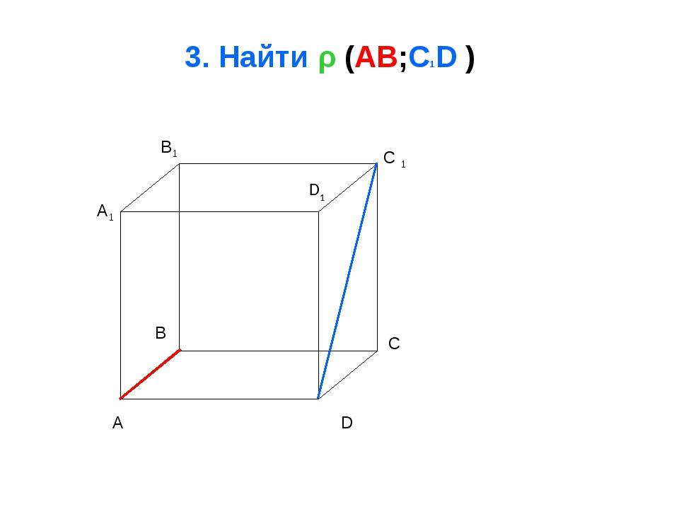 3. Найти ρ (AB;C1D ) A B C D A1 B1 C 1 D1