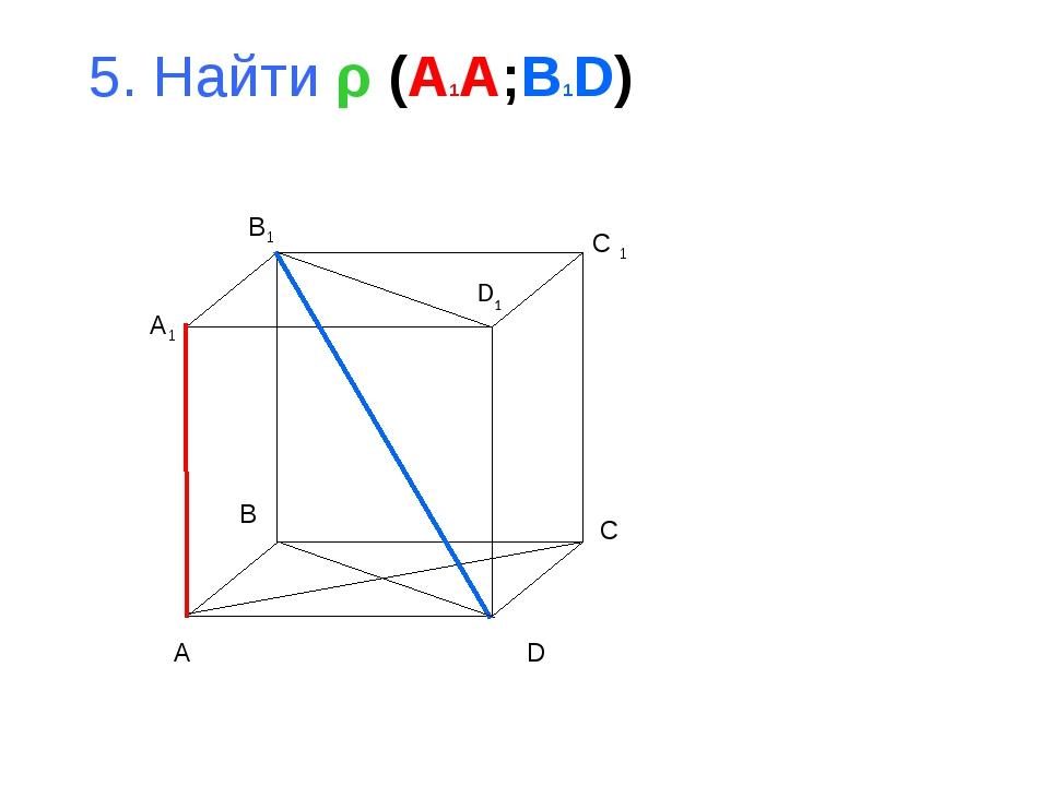 5. Найти ρ (A1A;B1D) A B C D A1 B1 C 1 D1