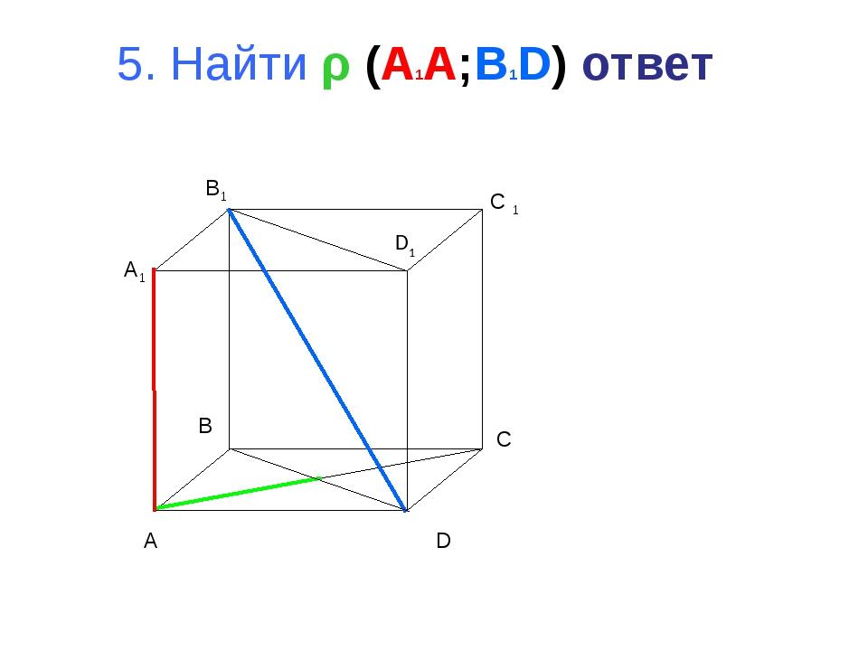 5. Найти ρ (A1A;B1D) ответ A B C D A1 B1 C 1 D1