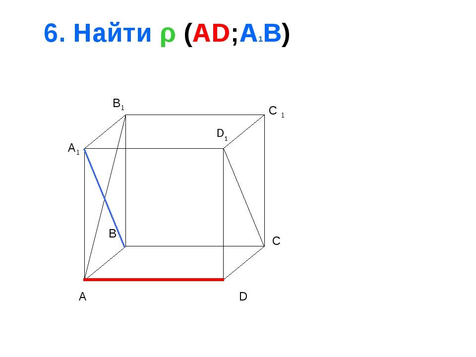 6. Найти ρ (AD;A1B) A B C D A1 B1 C 1 D1