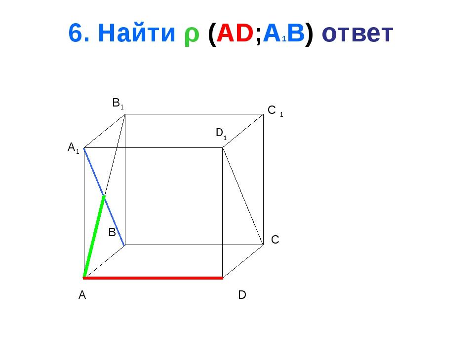 6. Найти ρ (AD;A1B) ответ A B C D A1 B1 C 1 D1