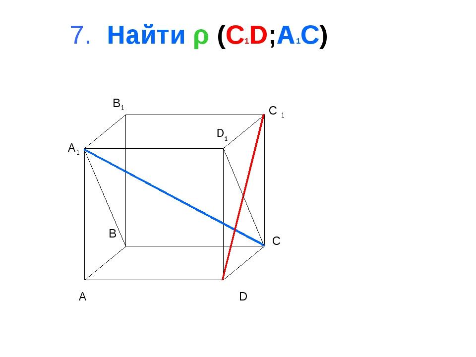 7. Найти ρ (C1D;A1C) A B C D A1 B1 C 1 D1