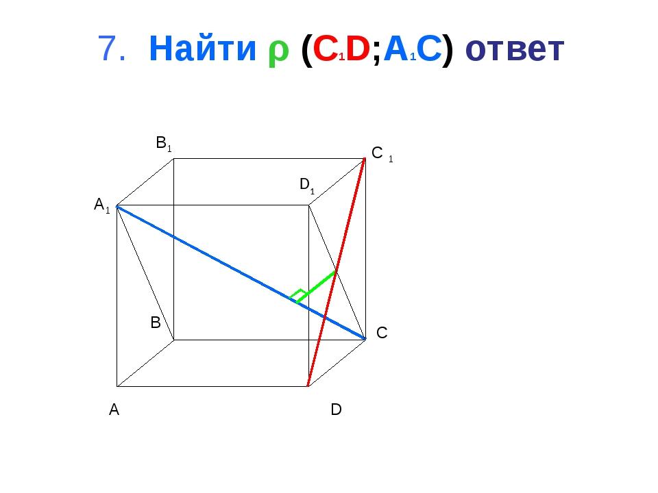 7. Найти ρ (C1D;A1C) ответ A B C D A1 B1 C 1 D1
