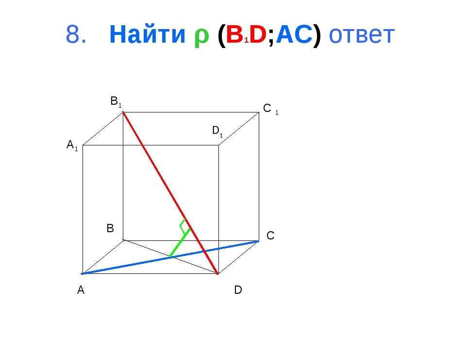 8. Найти ρ (B1D;AC) ответ A B C D A1 B1 C 1 D1
