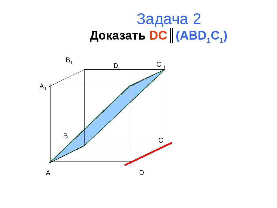 Задача 2 Доказать DC║(ABD1C1) A B C D A1 B1 C 1 D1