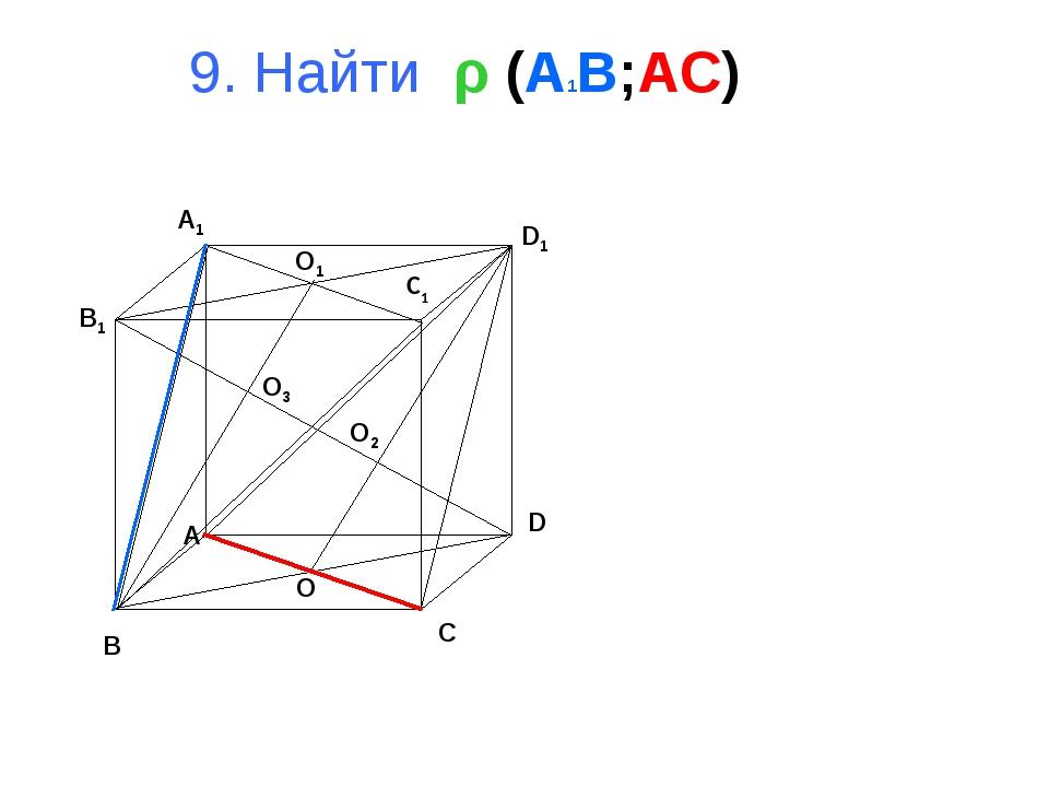 9. Найти ρ (A1B;AC) B A D C B1 A1 D1 C1 O1 O O2 O3