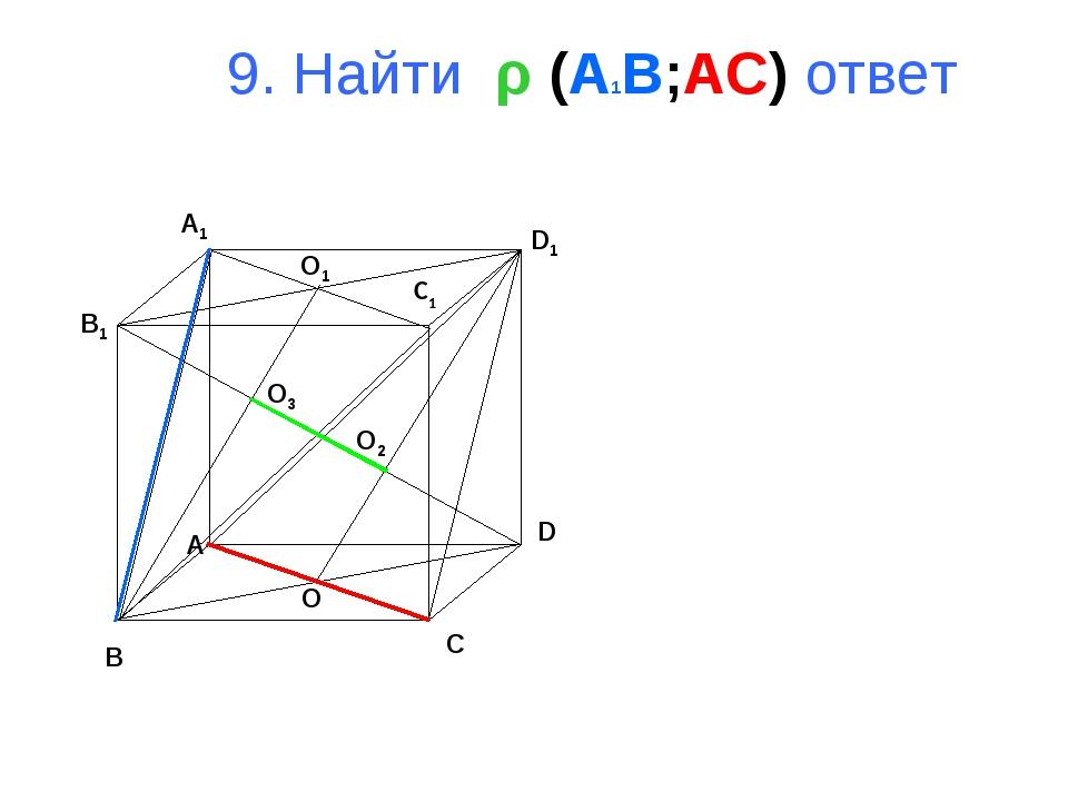 9. Найти ρ (A1B;AC) ответ B A D C B1 A1 D1 C1 O1 O O2 O3