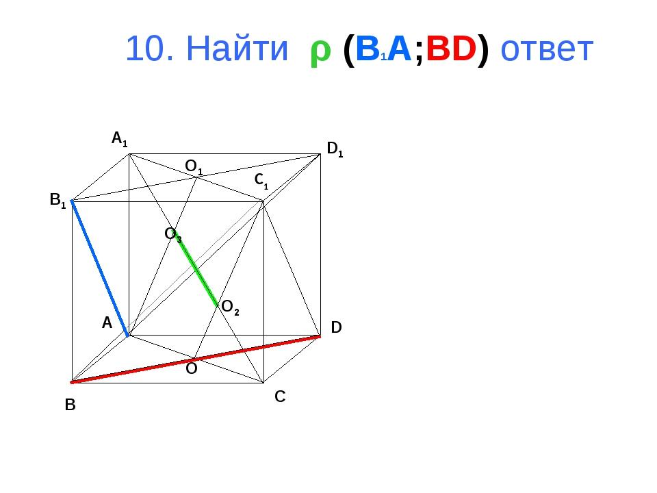 10. Найти ρ (B1A;BD) ответ B A D C B1 A1 D1 C1 O1 O O3 O2