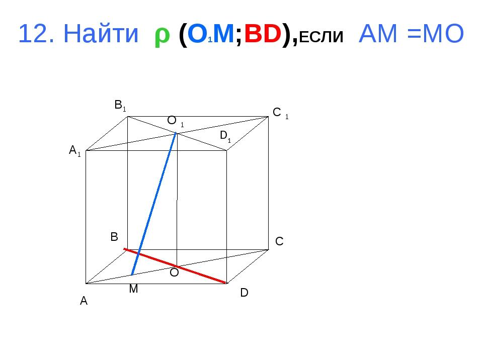 12. Найти ρ (O1M;BD),ЕСЛИ AM =MO A B C D A1 B1 C 1 D1 O 1 O M