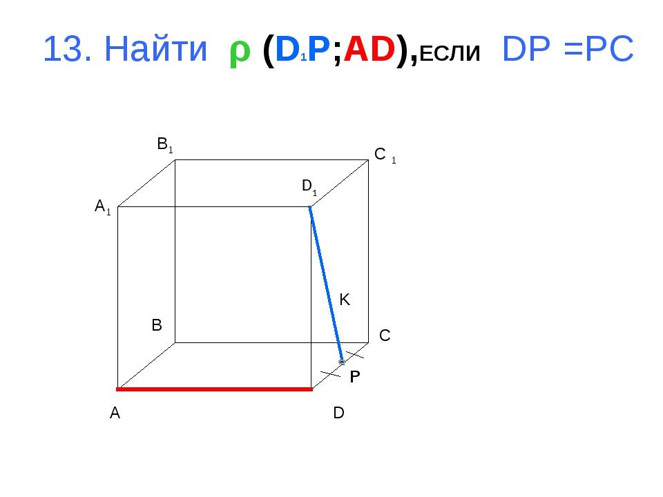 13. Найти ρ (D1P;AD),ЕСЛИ DP =PC A B C D A1 B1 C 1 D1 K P