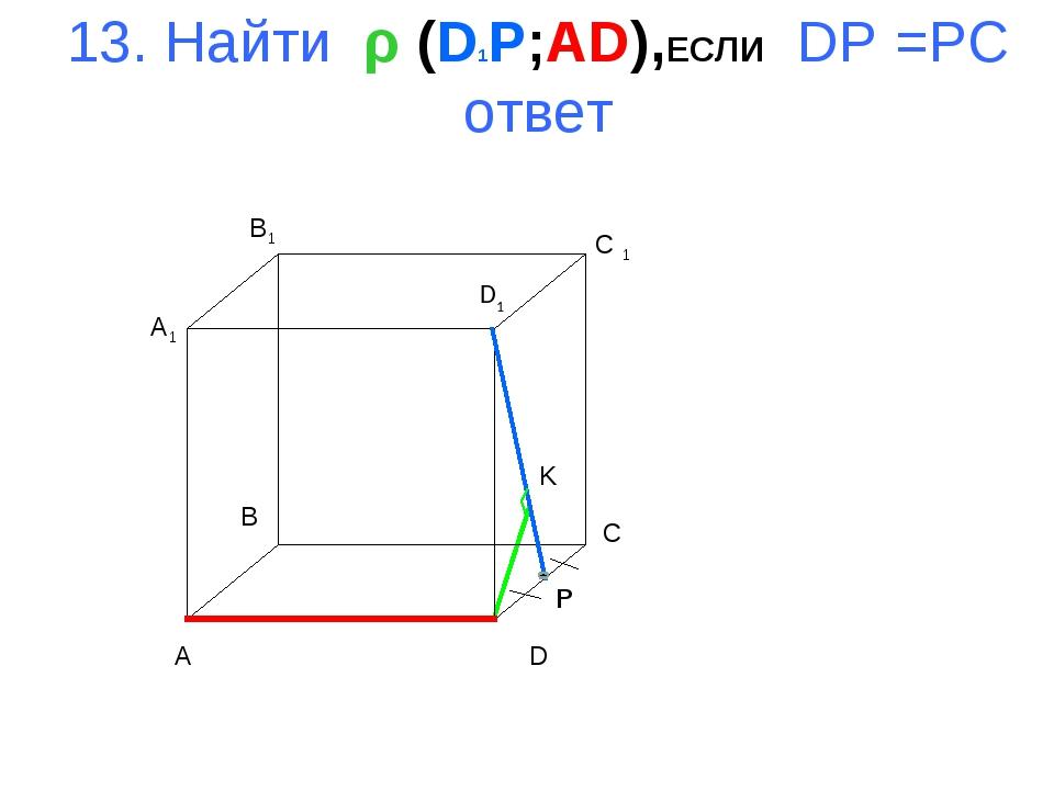 13. Найти ρ (D1P;AD),ЕСЛИ DP =PC ответ A B C D A1 B1 C 1 D1 K P