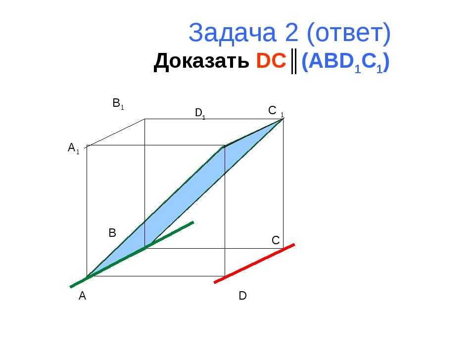 Задача 2 (ответ) Доказать DC║(ABD1C1) A B C D A1 B1 C 1 D1