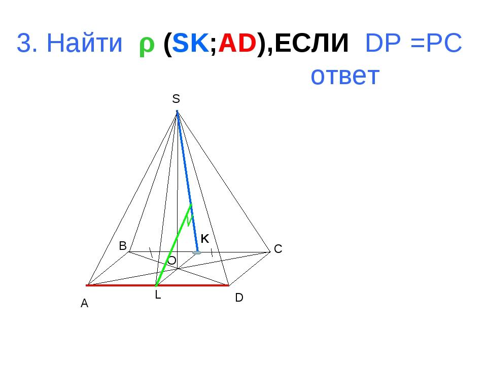 A B C D S O L 3. Найти ρ (SK;AD),ЕСЛИ DP =PC ответ K