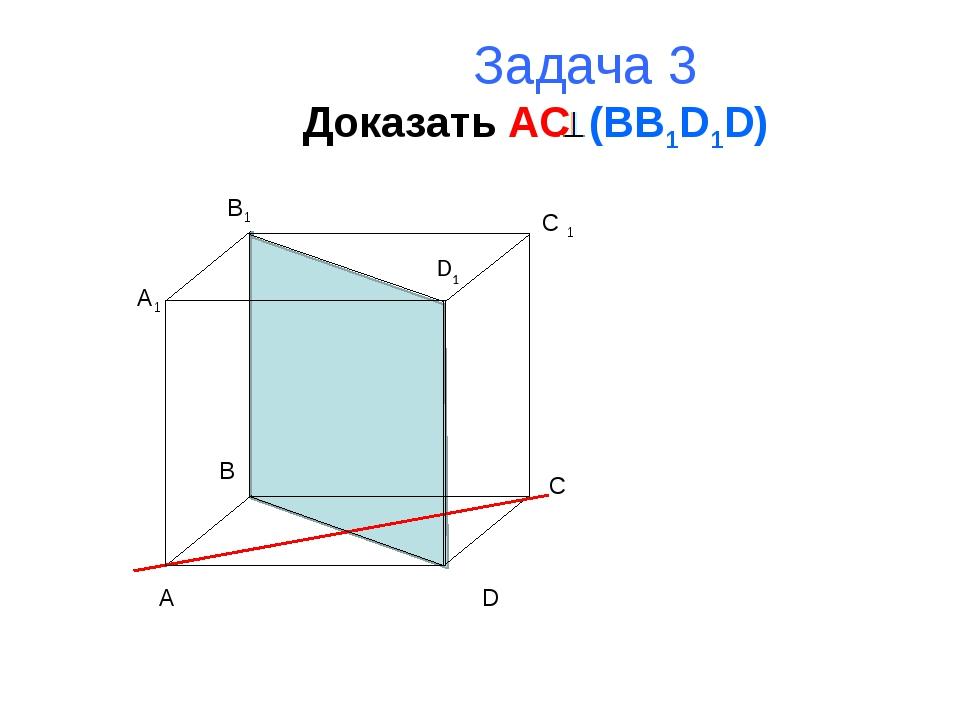 Задача 3 Доказать AC (BB1D1D) A B C D A1 B1 C 1 D1