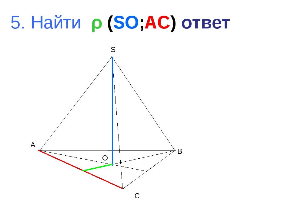 A B C S O 5. Найти ρ (SO;AC) ответ