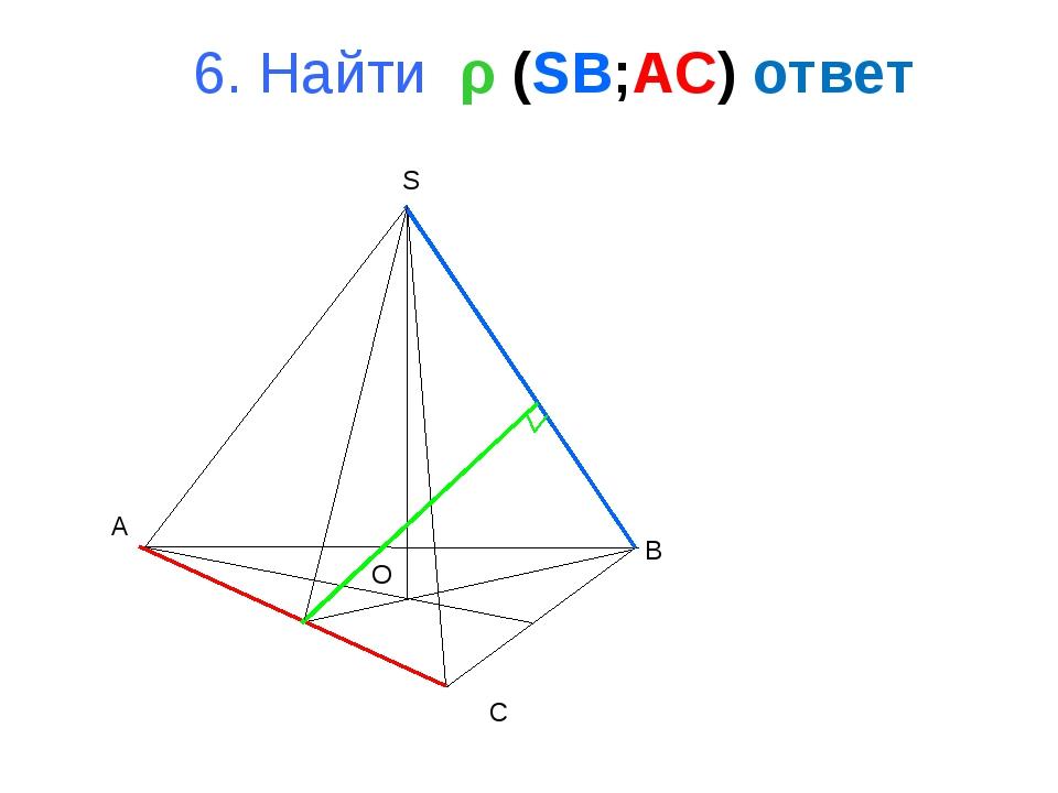 A B C S O 6. Найти ρ (SB;AC) ответ