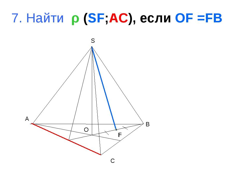 A B C S O 7. Найти ρ (SF;AC), если OF =FB F
