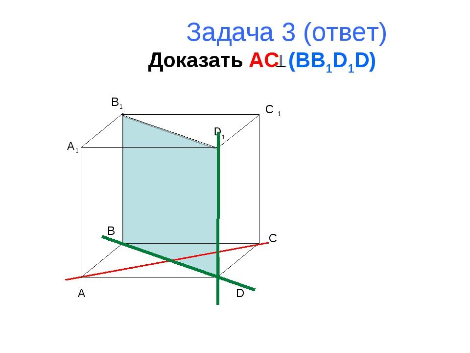 Задача 3 (ответ) Доказать AC (BB1D1D) A B C D A1 B1 C 1 D1
