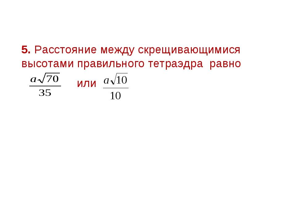 5. Расстояние между скрещивающимися высотами правильного тетраэдра равно или