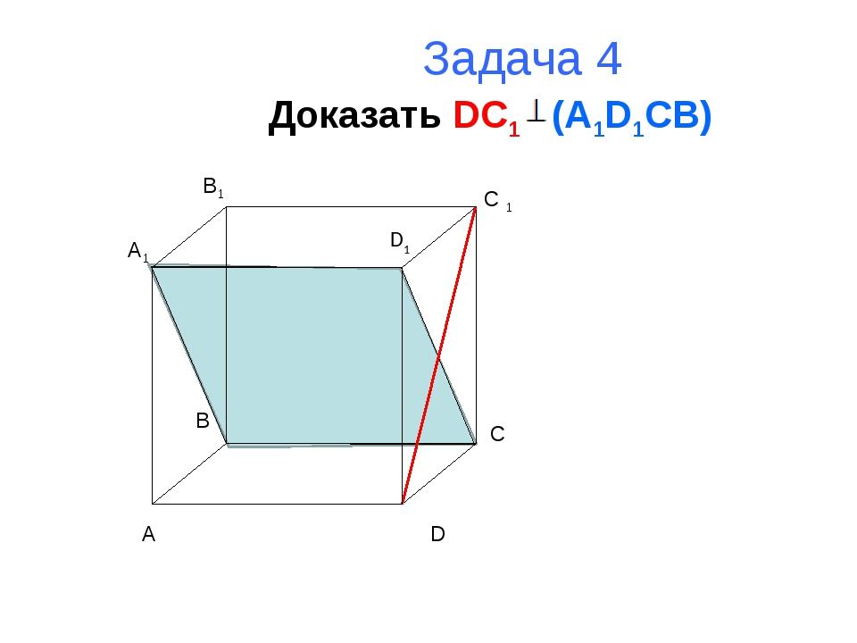 Задача 4 Доказать DC1 (A1D1CB) A B C D A1 B1 C 1 D1