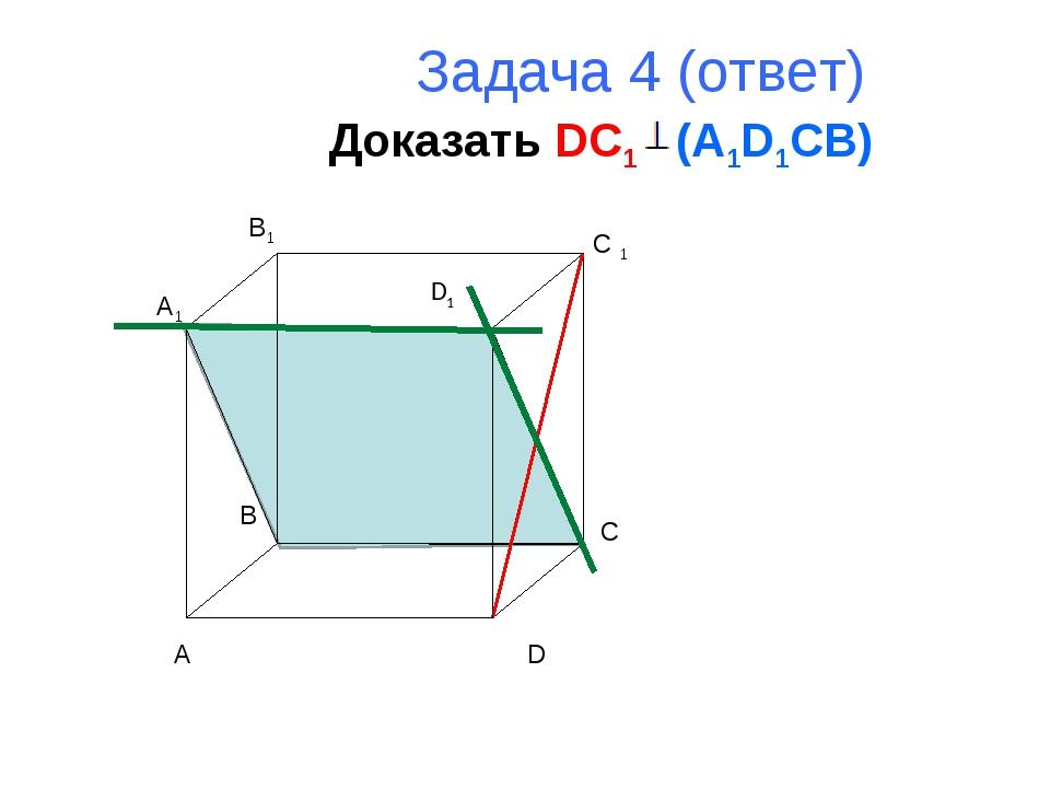 Задача 4 (ответ) Доказать DC1 (A1D1CB) A B C D A1 B1 C 1 D1